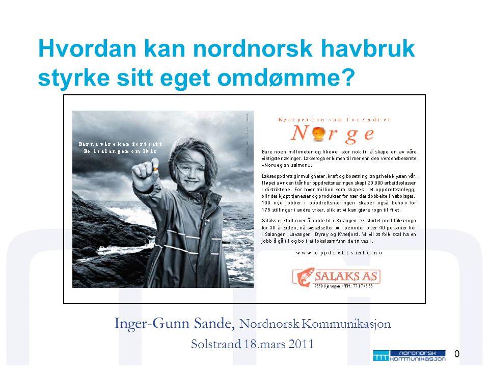 Hvordan kan nordnorsk havbruk styrke sitt eget omdømme? Inger-Gunn Sande, Nordnorsk Kommunikasjon Solstrand 18.mars 2011 0