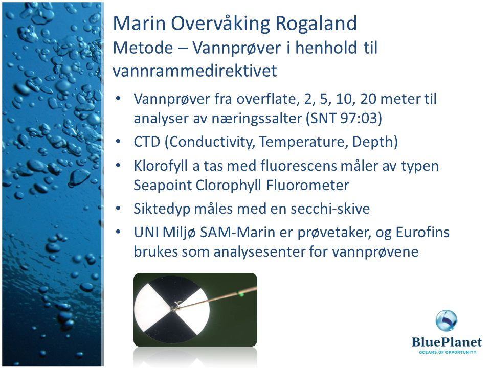 Marin Overvåking Rogaland Metode – Vannprøver i henhold til vannrammedirektivet Vannprøver fra overflate, 2, 5, 10, 20 meter til analyser av næringssalter (SNT 97:03) CTD (Conductivity, Temperature, Depth) Klorofyll a tas med fluorescens måler av typen Seapoint Clorophyll Fluorometer Siktedyp måles med en secchi-skive UNI Miljø SAM-Marin er prøvetaker, og Eurofins brukes som analysesenter for vannprøvene