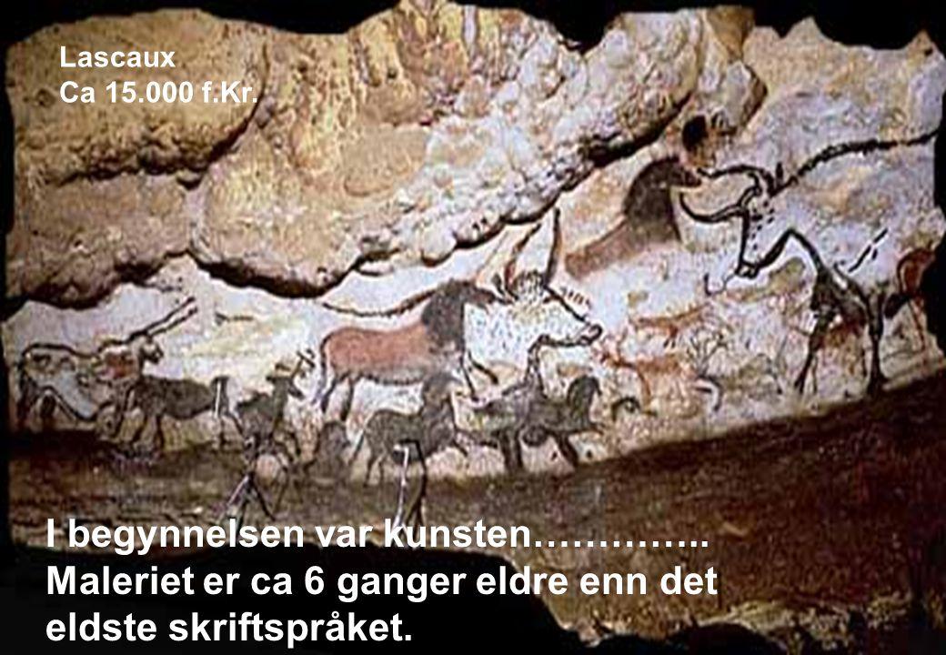 I begynnelsen var kunsten………….. Maleriet er ca 6 ganger eldre enn det eldste skriftspråket. Lascaux Ca 15.000 f.Kr.
