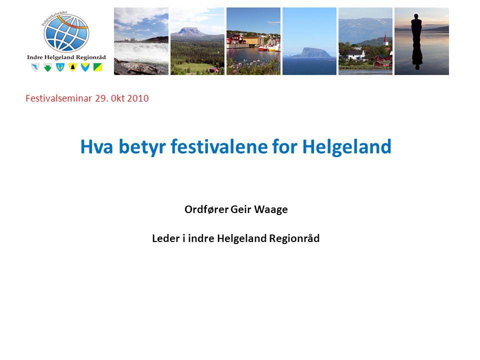 I Festivalseminar 29. 0kt 2010 Hva betyr festivalene for Helgeland Ordfører Geir Waage Leder i indre Helgeland Regionråd