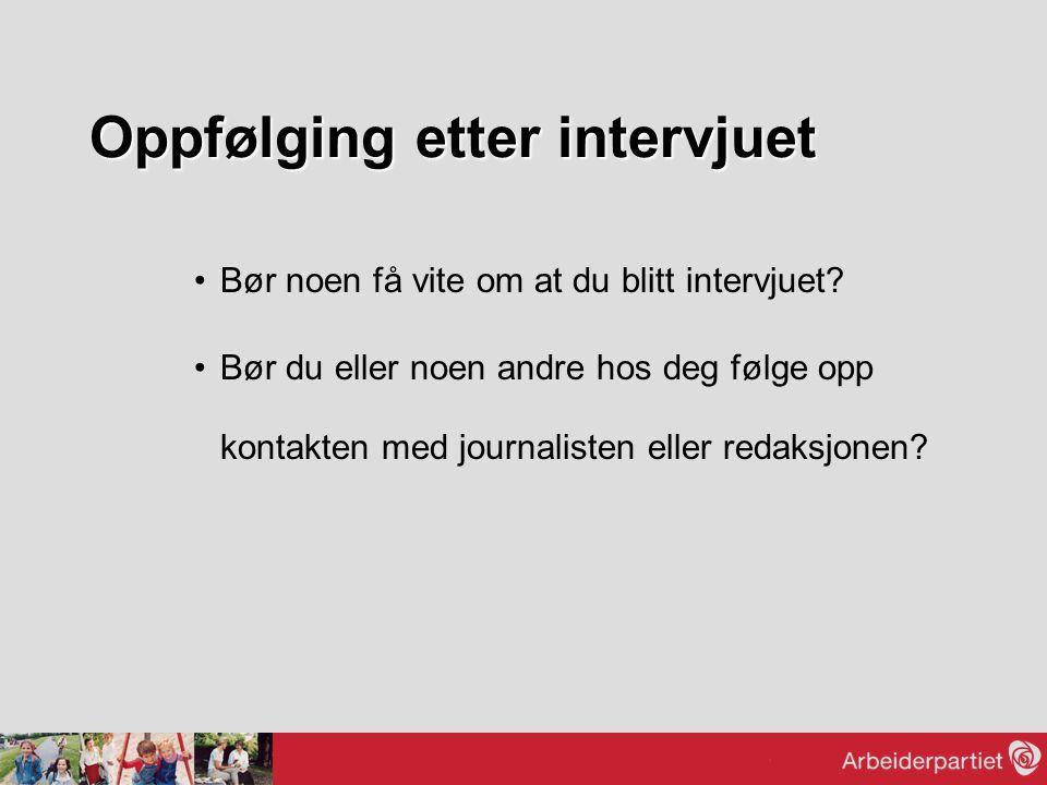 Oppfølging etter intervjuet Bør noen få vite om at du blitt intervjuet? Bør du eller noen andre hos deg følge opp kontakten med journalisten eller red