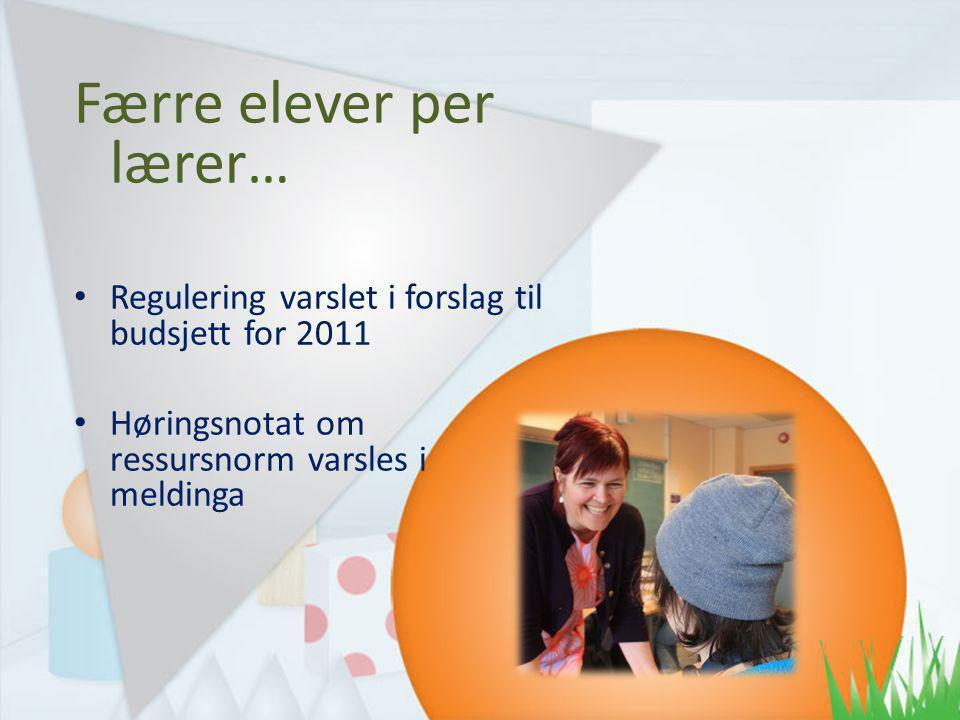 Færre elever per lærer… Regulering varslet i forslag til budsjett for 2011 Høringsnotat om ressursnorm varsles i meldinga
