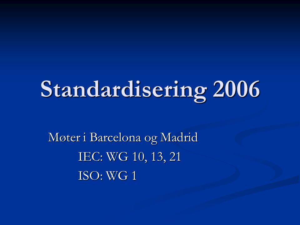 Standardisering 2006 Møter i Barcelona og Madrid IEC: WG 10, 13, 21 ISO: WG 1