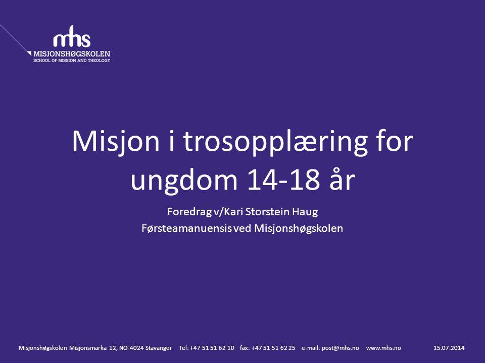 Foredrag v/Kari Storstein Haug Førsteamanuensis ved Misjonshøgskolen Misjon i trosopplæring for ungdom 14-18 år 15.07.2014Misjonshøgskolen Misjonsmark
