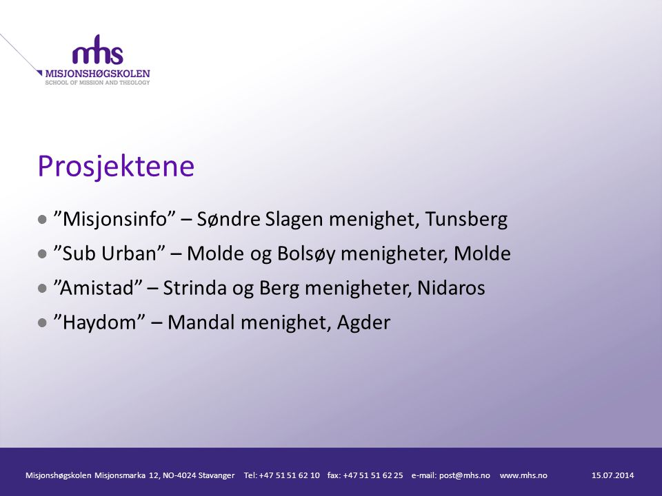 Prosjektene Misjonsinfo – Søndre Slagen menighet, Tunsberg Sub Urban – Molde og Bolsøy menigheter, Molde Amistad – Strinda og Berg menigheter, Nidaros Haydom – Mandal menighet, Agder 15.07.2014Misjonshøgskolen Misjonsmarka 12, NO-4024 Stavanger Tel: +47 51 51 62 10 fax: +47 51 51 62 25 e-mail: post@mhs.no www.mhs.no