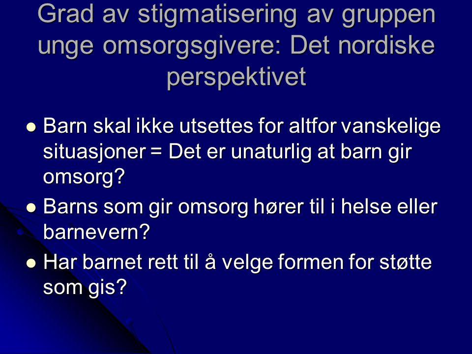 Grad av stigmatisering av gruppen unge omsorgsgivere: Det nordiske perspektivet Barn skal ikke utsettes for altfor vanskelige situasjoner = Det er unaturlig at barn gir omsorg.