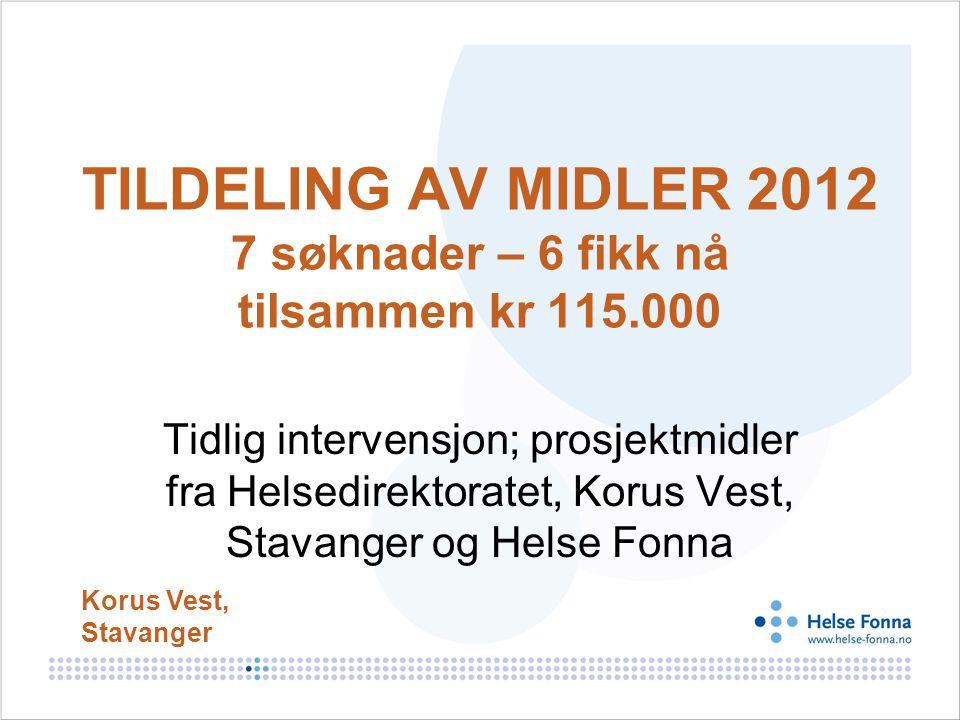 TILDELING AV MIDLER 2012 7 søknader – 6 fikk nå tilsammen kr 115.000 Tidlig intervensjon; prosjektmidler fra Helsedirektoratet, Korus Vest, Stavanger