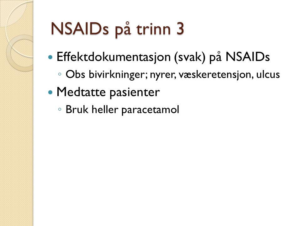 NSAIDs på trinn 3 Effektdokumentasjon (svak) på NSAIDs ◦ Obs bivirkninger; nyrer, væskeretensjon, ulcus Medtatte pasienter ◦ Bruk heller paracetamol
