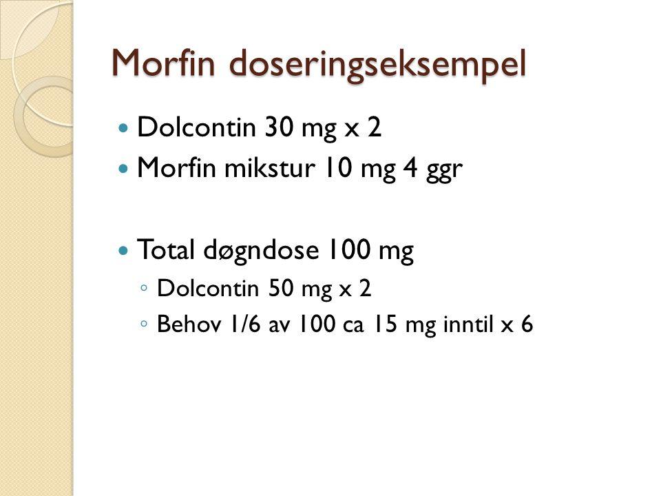 Morfin doseringseksempel Dolcontin 30 mg x 2 Morfin mikstur 10 mg 4 ggr Total døgndose 100 mg ◦ Dolcontin 50 mg x 2 ◦ Behov 1/6 av 100 ca 15 mg inntil x 6