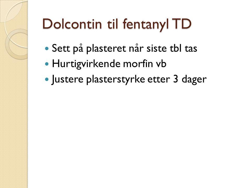 Dolcontin til fentanyl TD Sett på plasteret når siste tbl tas Hurtigvirkende morfin vb Justere plasterstyrke etter 3 dager