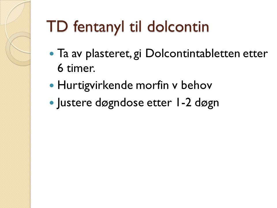 TD fentanyl til dolcontin Ta av plasteret, gi Dolcontintabletten etter 6 timer. Hurtigvirkende morfin v behov Justere døgndose etter 1-2 døgn