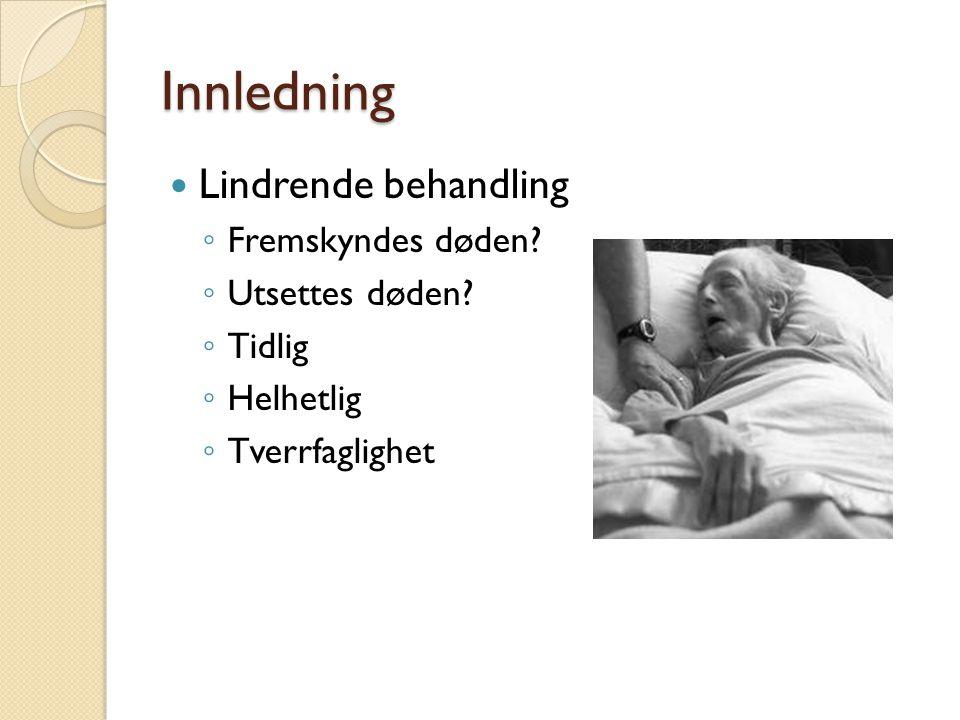 Innledning Lindrende behandling ◦ Fremskyndes døden? ◦ Utsettes døden? ◦ Tidlig ◦ Helhetlig ◦ Tverrfaglighet