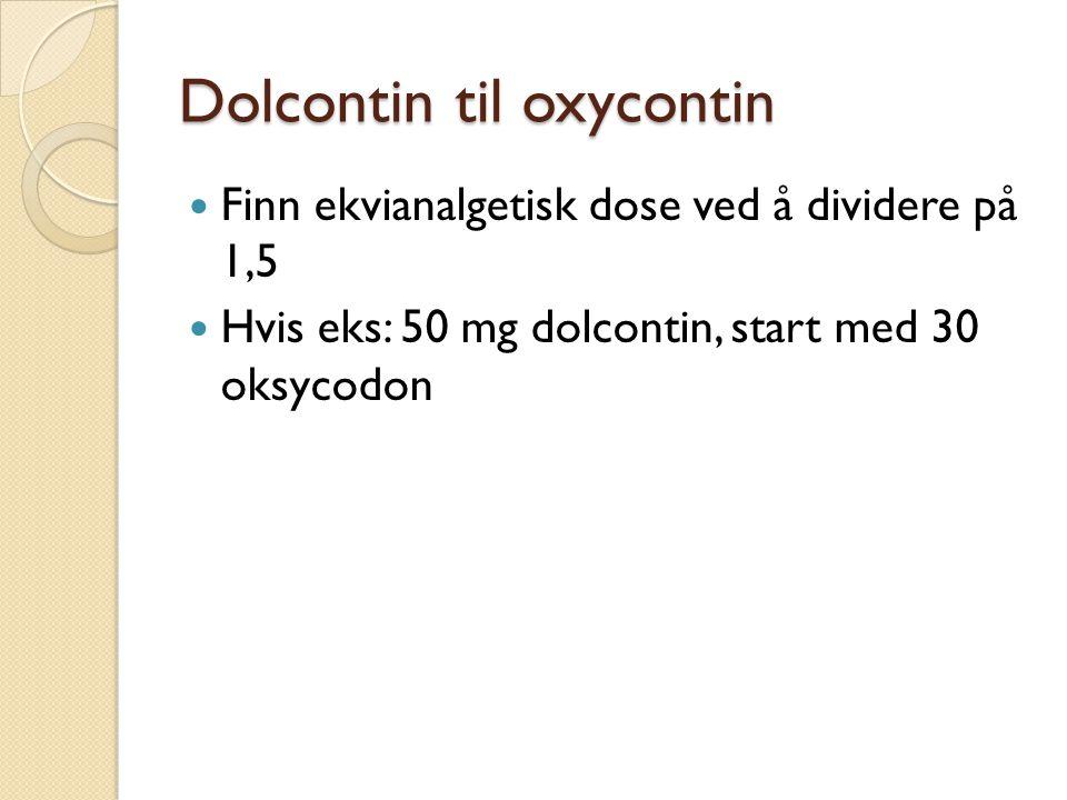 Dolcontin til oxycontin Finn ekvianalgetisk dose ved å dividere på 1,5 Hvis eks: 50 mg dolcontin, start med 30 oksycodon