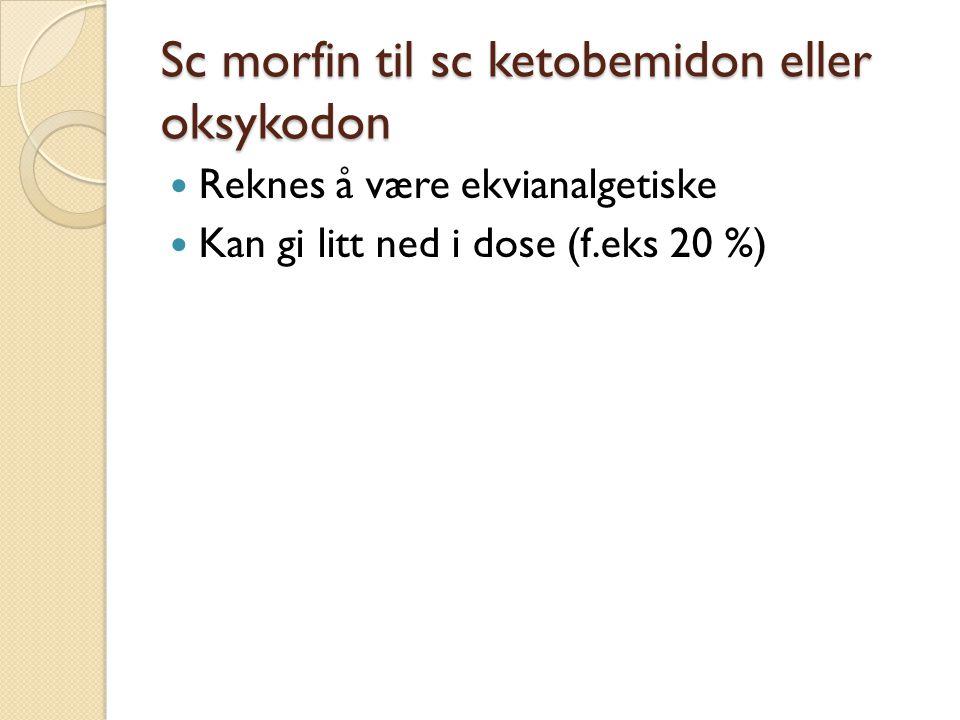 Sc morfin til sc ketobemidon eller oksykodon Reknes å være ekvianalgetiske Kan gi litt ned i dose (f.eks 20 %)