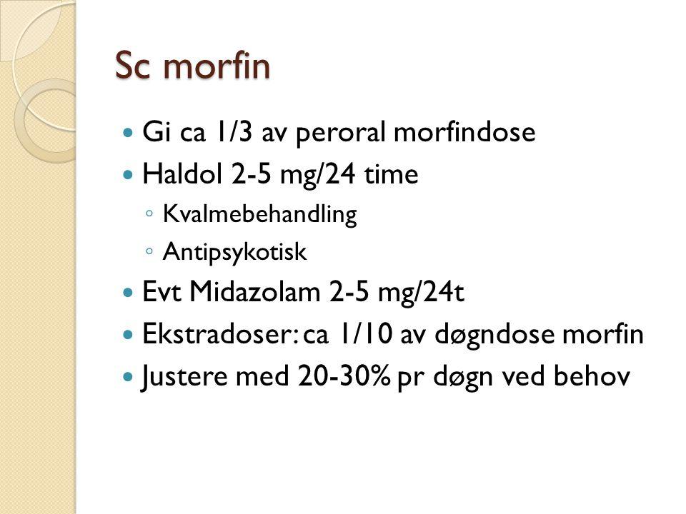 Sc morfin Gi ca 1/3 av peroral morfindose Haldol 2-5 mg/24 time ◦ Kvalmebehandling ◦ Antipsykotisk Evt Midazolam 2-5 mg/24t Ekstradoser: ca 1/10 av døgndose morfin Justere med 20-30% pr døgn ved behov