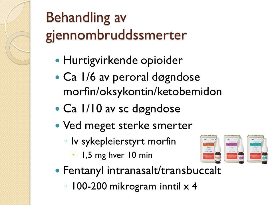 Behandling av gjennombruddssmerter Hurtigvirkende opioider Ca 1/6 av peroral døgndose morfin/oksykontin/ketobemidon Ca 1/10 av sc døgndose Ved meget s