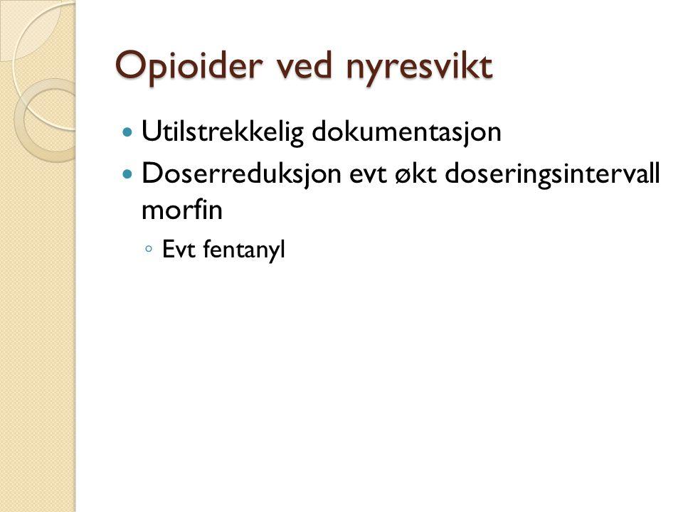 Opioider ved nyresvikt Utilstrekkelig dokumentasjon Doserreduksjon evt økt doseringsintervall morfin ◦ Evt fentanyl