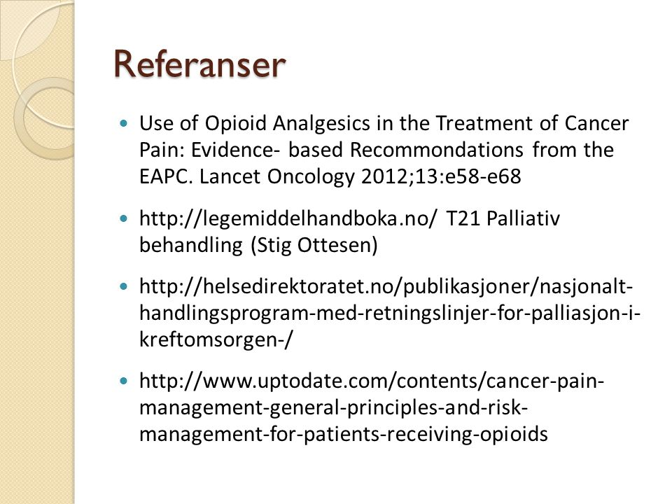 Referanser Use of Opioid Analgesics in the Treatment of Cancer Pain: Evidence- based Recommondations from the EAPC. Lancet Oncology 2012;13:e58-e68 ht
