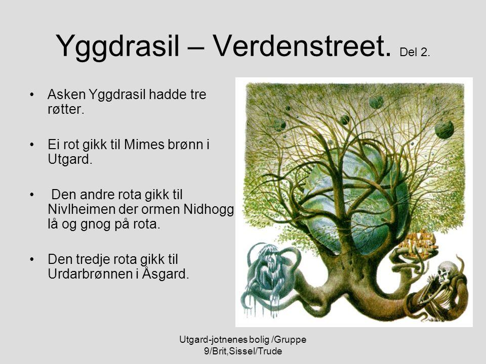 Utgard-jotnenes bolig /Gruppe 9/Brit,Sissel/Trude Yggdrasil – Verdenstreet. Del 2. Asken Yggdrasil hadde tre røtter. Ei rot gikk til Mimes brønn i Utg