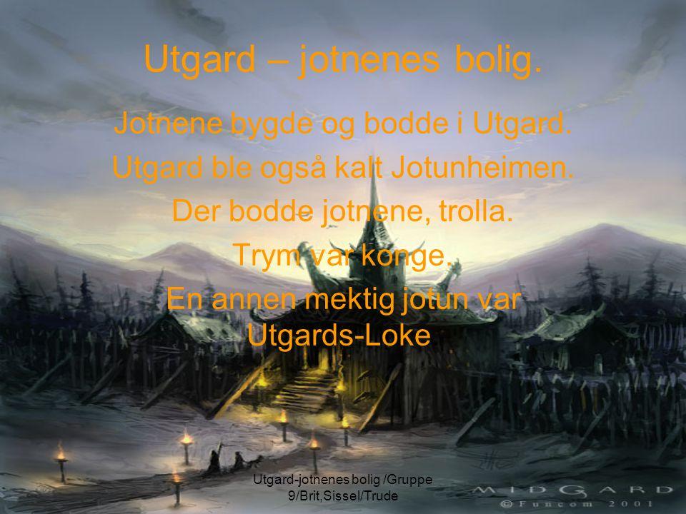 Utgard-jotnenes bolig /Gruppe 9/Brit,Sissel/Trude Utgard – jotnenes bolig. Jotnene bygde og bodde i Utgard. Utgard ble også kalt Jotunheimen. Der bodd