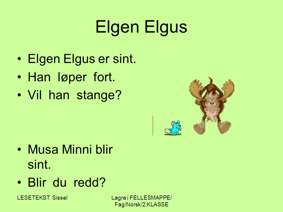LESETEKST SisselLagra i FELLESMAPPE/ Fag/Norsk/2.KLASSE Elgen Elgus Elgen Elgus er sint. Han løper fort. Vil han stange? Musa Minni blir sint. Blir du