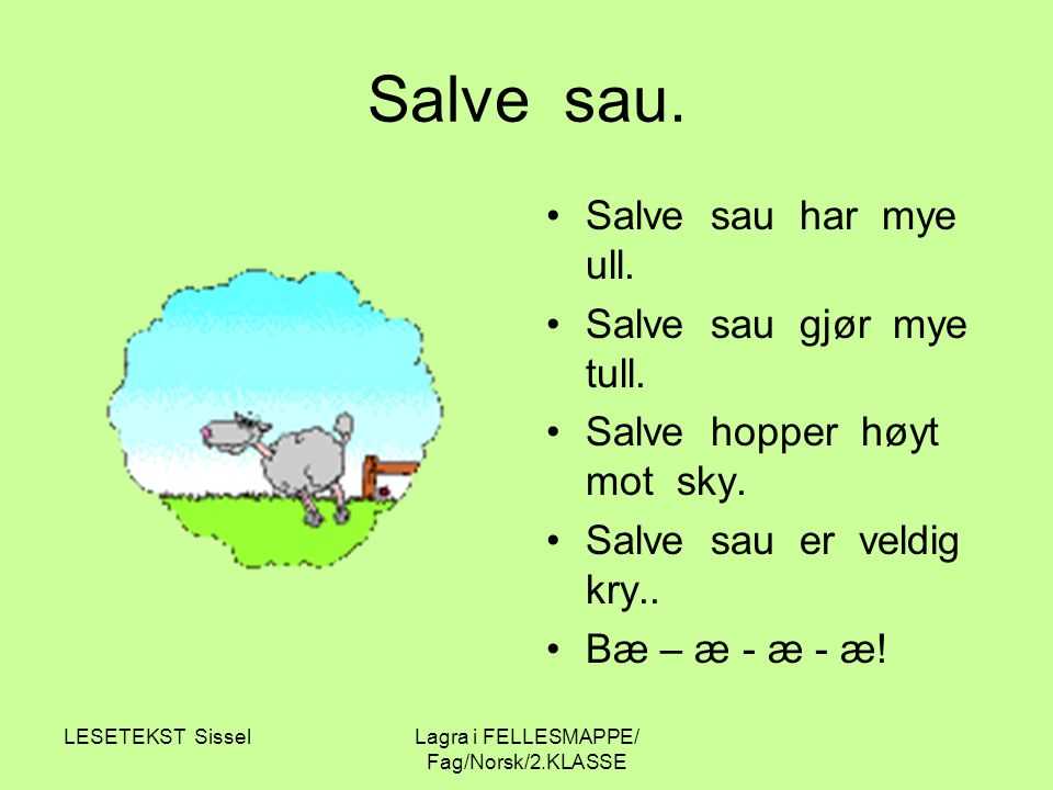 LESETEKST SisselLagra i FELLESMAPPE/ Fag/Norsk/2.KLASSE Salve sau. Salve sau har mye ull. Salve sau gjør mye tull. Salve hopper høyt mot sky. Salve sa