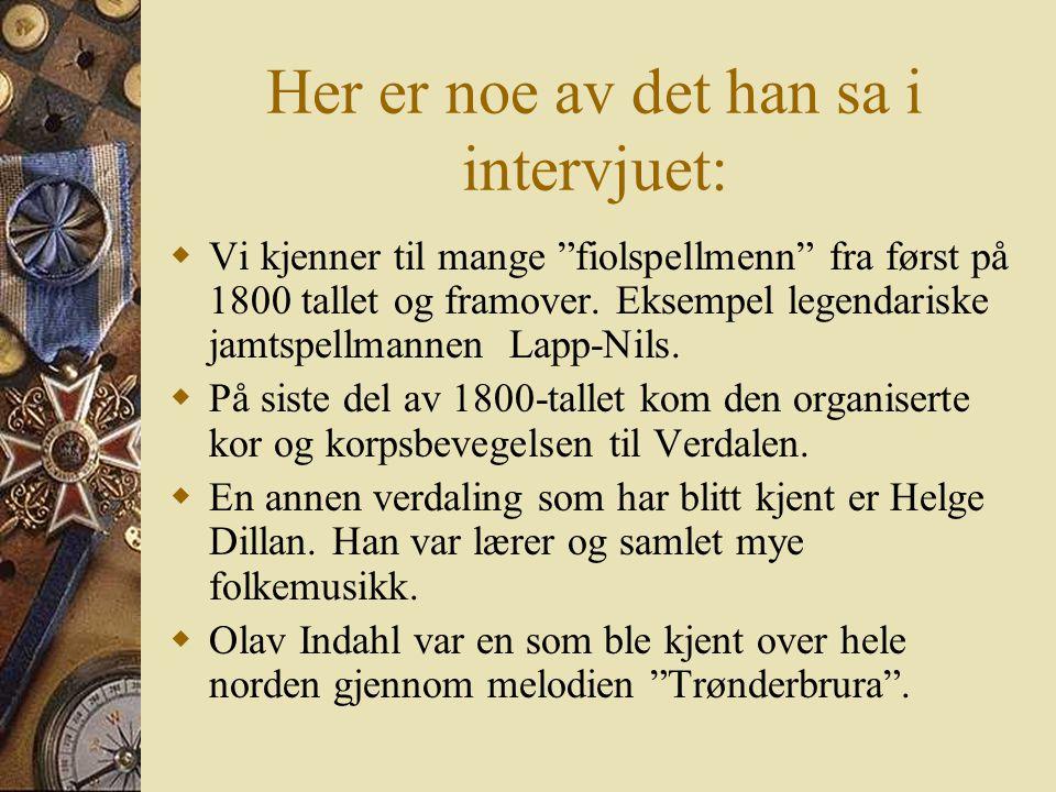Geir Egil Larsen  Han har et nasjonalt omdømme i folkemusikksammenheng.  Han er ansatt som lærer ved kulturskolen her i Verdal, men han har mange an