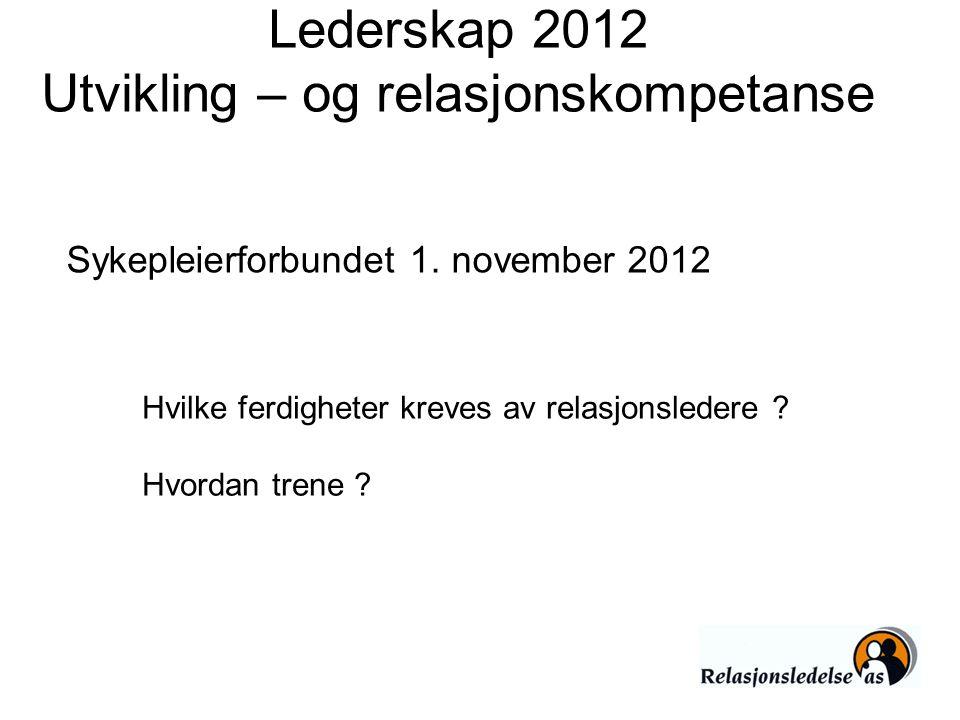 Lederskap 2012 Utvikling – og relasjonskompetanse Hvilke ferdigheter kreves av relasjonsledere ? Hvordan trene ? Sykepleierforbundet 1. november 2012