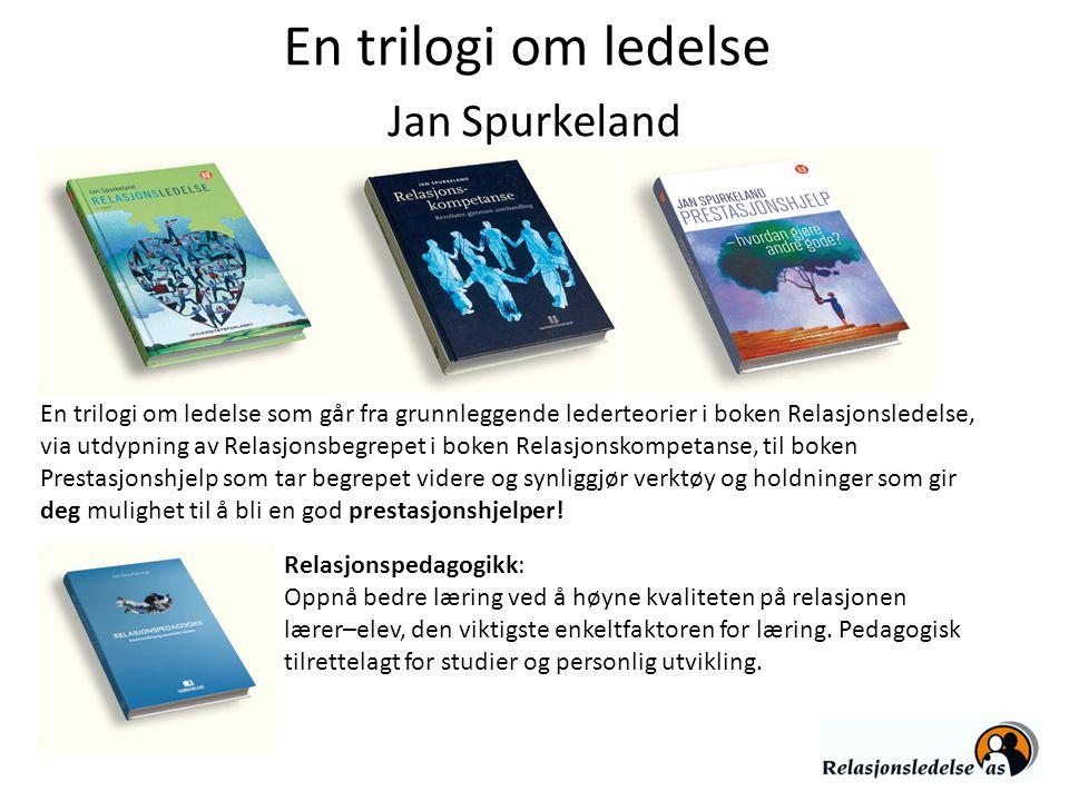 En trilogi om ledelse Jan Spurkeland En trilogi om ledelse som går fra grunnleggende lederteorier i boken Relasjonsledelse, via utdypning av Relasjons