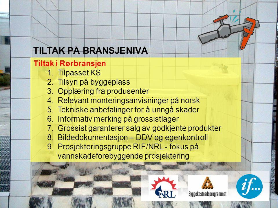 TILTAK PÅ BRANSJENIVÅ Tiltak i Rørbransjen 1.Tilpasset KS 2.Tilsyn på byggeplass 3.Opplæring fra produsenter 4.Relevant monteringsanvisninger på norsk 5.Tekniske anbefalinger for å unngå skader 6.Informativ merking på grossistlager 7.Grossist garanterer salg av godkjente produkter 8.Bildedokumentasjon – DDV og egenkontroll 9.Prosjekteringsgruppe RIF/NRL - fokus på vannskadeforebyggende prosjektering