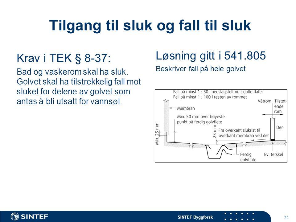 SINTEF Byggforsk 22 Tilgang til sluk og fall til sluk Krav i TEK § 8-37: Bad og vaskerom skal ha sluk. Golvet skal ha tilstrekkelig fall mot sluket fo