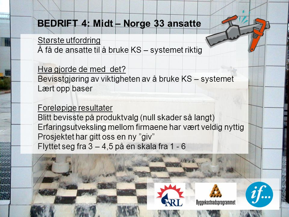 BEDRIFT 5: Østlandet 150 ansatte Største utfordring Holdninger /fagstolthet KS – kompetanse hos den enkelte rørlegger Lite robuste produkter /løsninger Hva gjorde de med det.