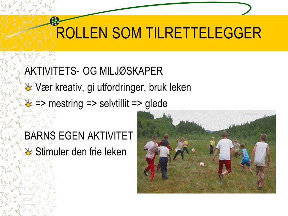 ROLLEN SOM TILRETTELEGGER AKTIVITETS- OG MILJØSKAPER Vær kreativ, gi utfordringer, bruk leken => mestring => selvtillit => glede BARNS EGEN AKTIVITET Stimuler den frie leken