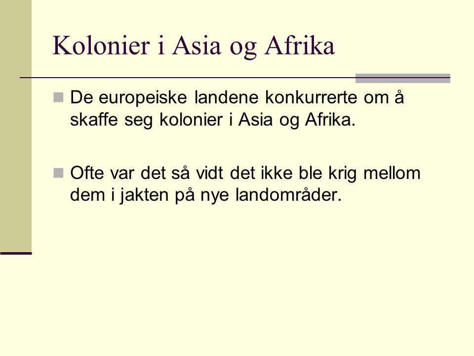 Kolonier i Asia og Afrika De europeiske landene konkurrerte om å skaffe seg kolonier i Asia og Afrika. Ofte var det så vidt det ikke ble krig mellom d