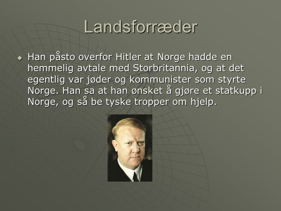 Landsforræder  Han påsto overfor Hitler at Norge hadde en hemmelig avtale med Storbritannia, og at det egentlig var jøder og kommunister som styrte Norge.