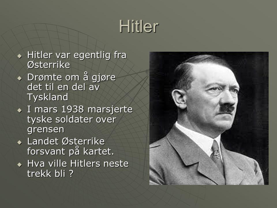 Hitler  Hitler var egentlig fra Østerrike  Drømte om å gjøre det til en del av Tyskland  I mars 1938 marsjerte tyske soldater over grensen  Landet Østerrike forsvant på kartet.