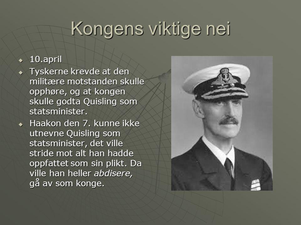 Kongens viktige nei  10.april  Tyskerne krevde at den militære motstanden skulle opphøre, og at kongen skulle godta Quisling som statsminister.