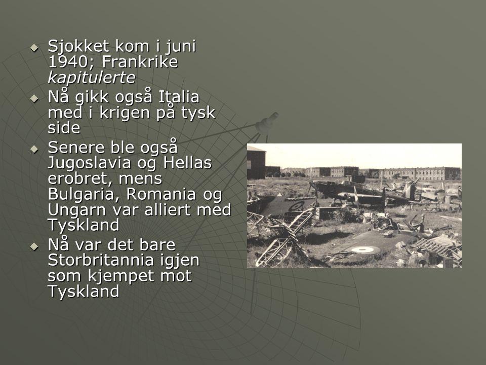  Sjokket kom i juni 1940; Frankrike kapitulerte  Nå gikk også Italia med i krigen på tysk side  Senere ble også Jugoslavia og Hellas erobret, mens Bulgaria, Romania og Ungarn var alliert med Tyskland  Nå var det bare Storbritannia igjen som kjempet mot Tyskland