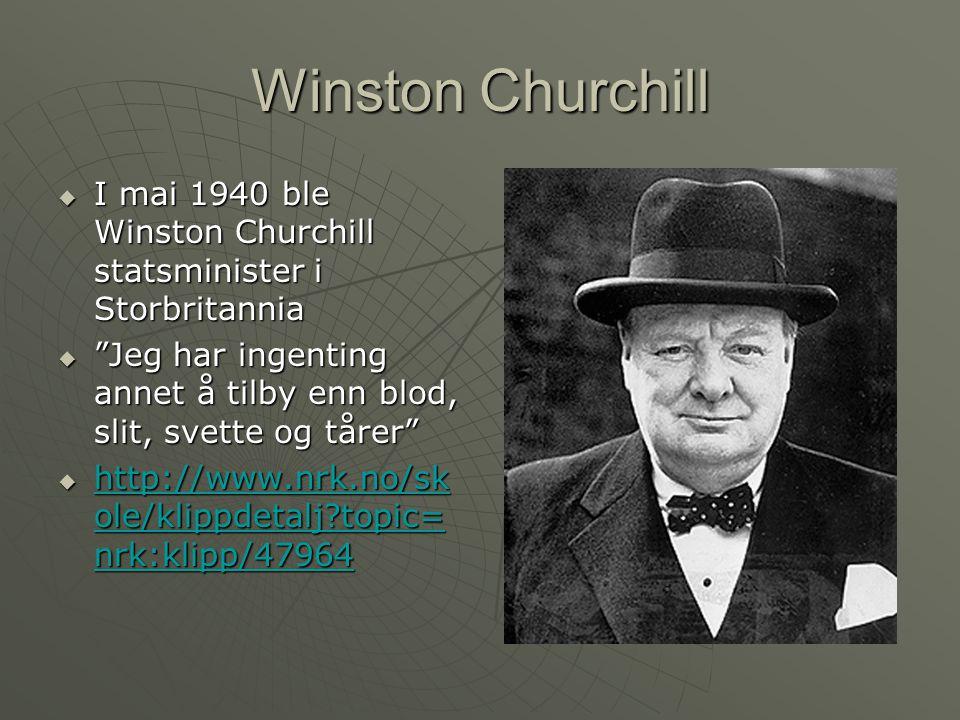 Winston Churchill  I mai 1940 ble Winston Churchill statsminister i Storbritannia  Jeg har ingenting annet å tilby enn blod, slit, svette og tårer  http://www.nrk.no/sk ole/klippdetalj?topic= nrk:klipp/47964 http://www.nrk.no/sk ole/klippdetalj?topic= nrk:klipp/47964 http://www.nrk.no/sk ole/klippdetalj?topic= nrk:klipp/47964