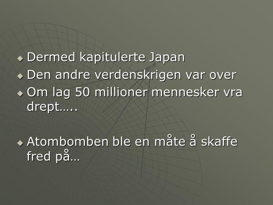  Dermed kapitulerte Japan  Den andre verdenskrigen var over  Om lag 50 millioner mennesker vra drept…..