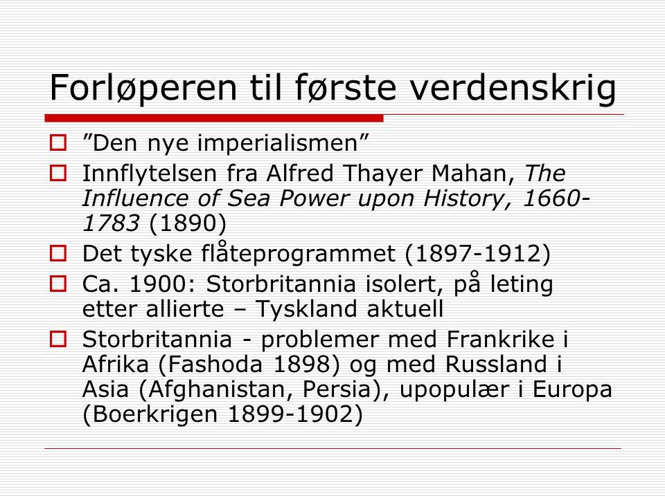 Forløperen til første verdenskrig  Den nye imperialismen  Innflytelsen fra Alfred Thayer Mahan, The Influence of Sea Power upon History, 1660- 1783 (1890)  Det tyske flåteprogrammet (1897-1912)  Ca.