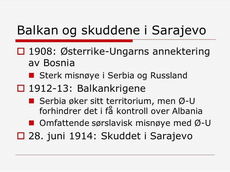 Balkan og skuddene i Sarajevo  1908: Østerrike-Ungarns annektering av Bosnia Sterk misnøye i Serbia og Russland  1912-13: Balkankrigene Serbia øker sitt territorium, men Ø-U forhindrer det i få kontroll over Albania Omfattende sørslavisk misnøye med Ø-U  28.