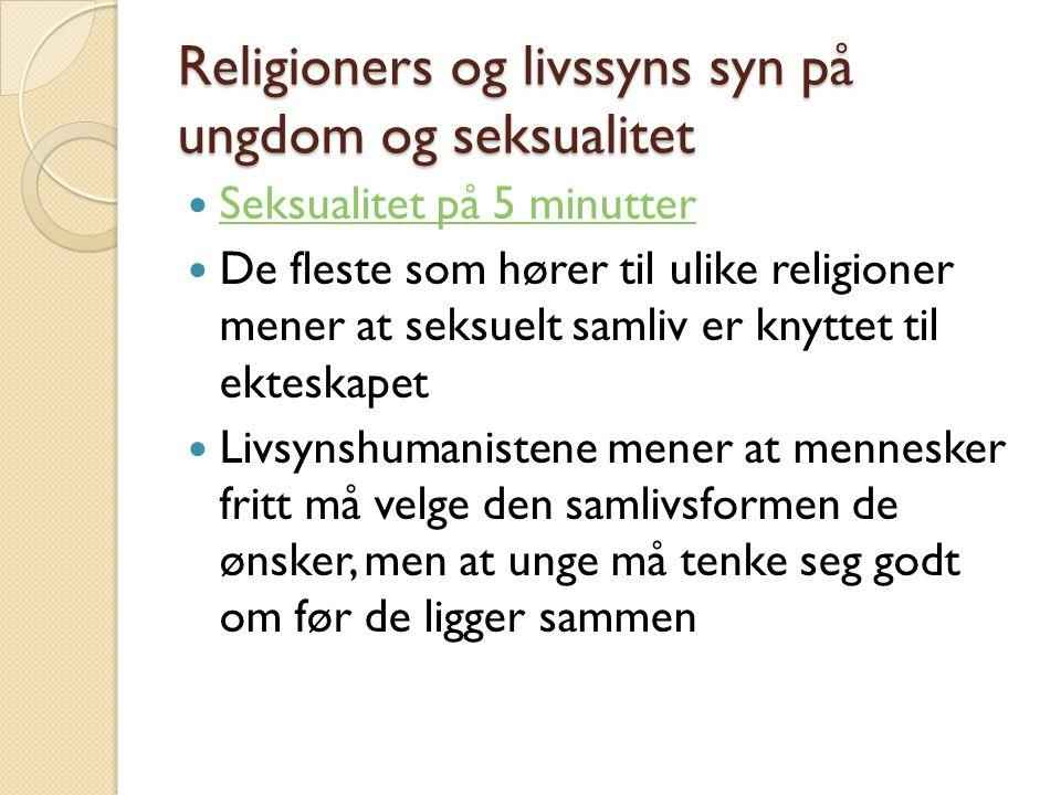 Religioners og livssyns syn på ungdom og seksualitet Seksualitet på 5 minutter De fleste som hører til ulike religioner mener at seksuelt samliv er kn