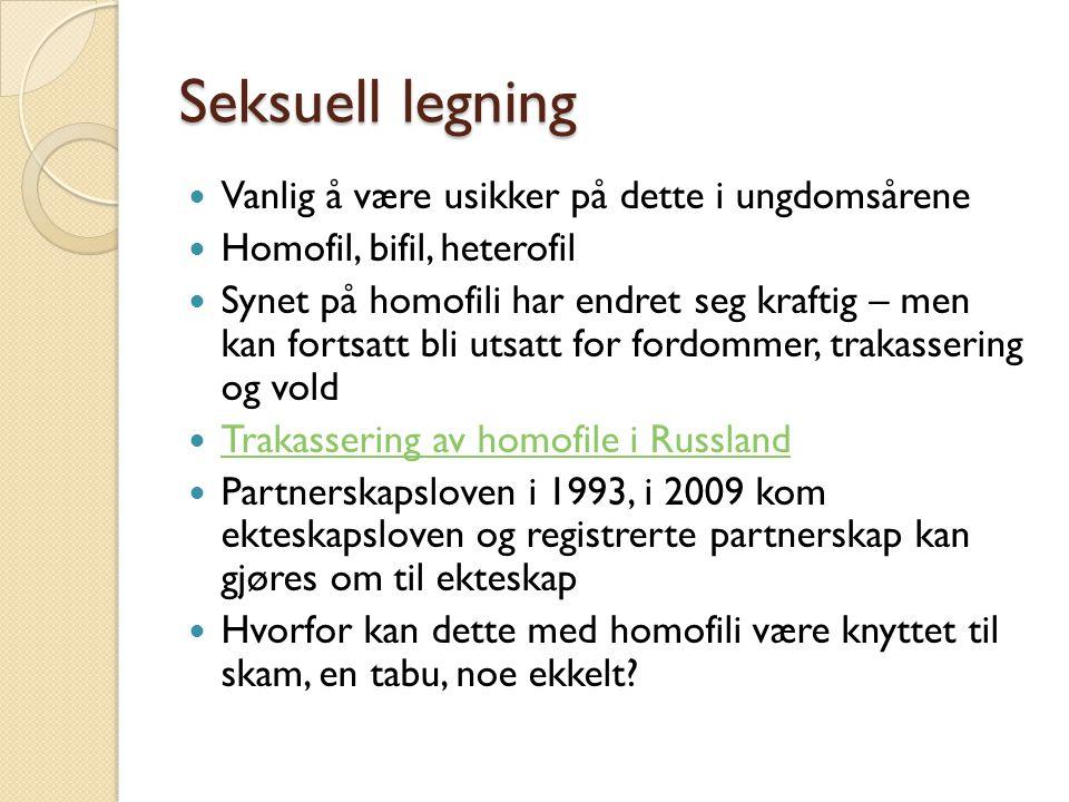 Seksuell legning Vanlig å være usikker på dette i ungdomsårene Homofil, bifil, heterofil Synet på homofili har endret seg kraftig – men kan fortsatt bli utsatt for fordommer, trakassering og vold Trakassering av homofile i Russland Partnerskapsloven i 1993, i 2009 kom ekteskapsloven og registrerte partnerskap kan gjøres om til ekteskap Hvorfor kan dette med homofili være knyttet til skam, en tabu, noe ekkelt?