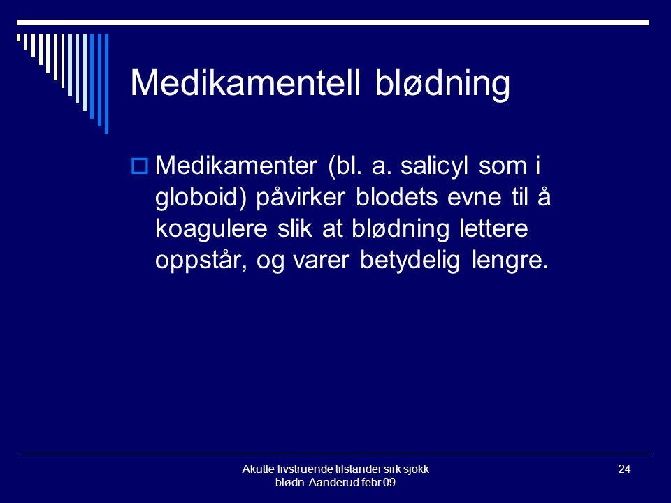 Akutte livstruende tilstander sirk sjokk blødn. Aanderud febr 09 24 Medikamentell blødning  Medikamenter (bl. a. salicyl som i globoid) påvirker blod