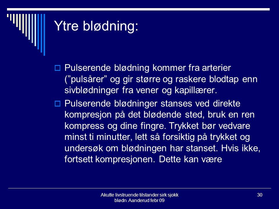 """Akutte livstruende tilstander sirk sjokk blødn. Aanderud febr 09 30 Ytre blødning:  Pulserende blødning kommer fra arterier (""""pulsårer"""" og gir større"""