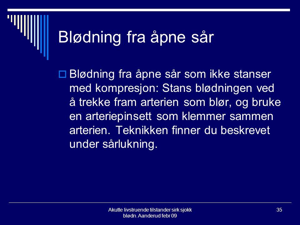 Akutte livstruende tilstander sirk sjokk blødn. Aanderud febr 09 35 Blødning fra åpne sår  Blødning fra åpne sår som ikke stanser med kompresjon: Sta