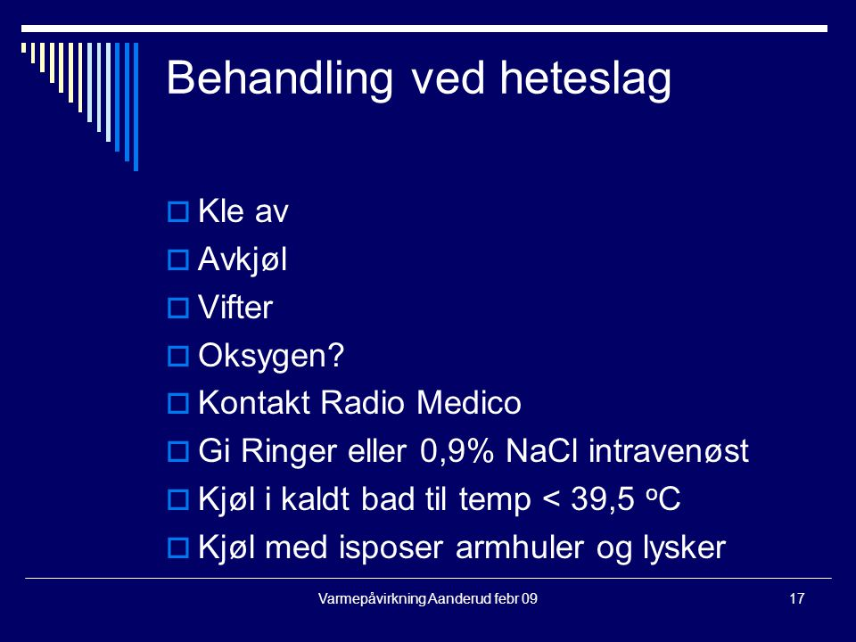 Varmepåvirkning Aanderud febr 0917 Behandling ved heteslag  Kle av  Avkjøl  Vifter  Oksygen?  Kontakt Radio Medico  Gi Ringer eller 0,9% NaCl in