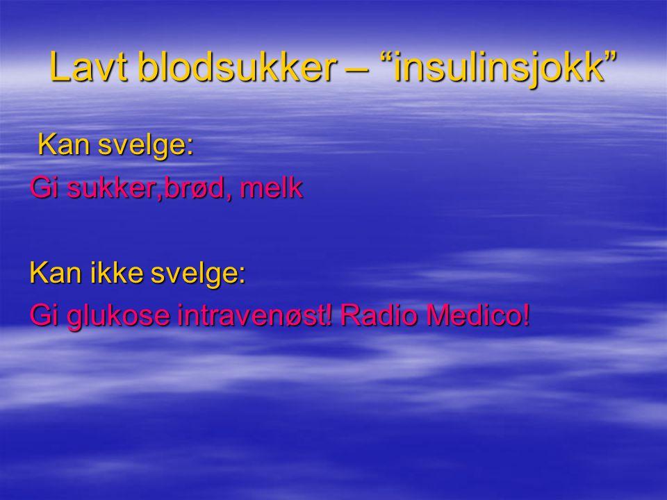 "Lavt blodsukker – ""insulinsjokk"" Kan svelge: Kan svelge: Gi sukker,brød, melk Kan ikke svelge: Gi glukose intravenøst! Radio Medico!"