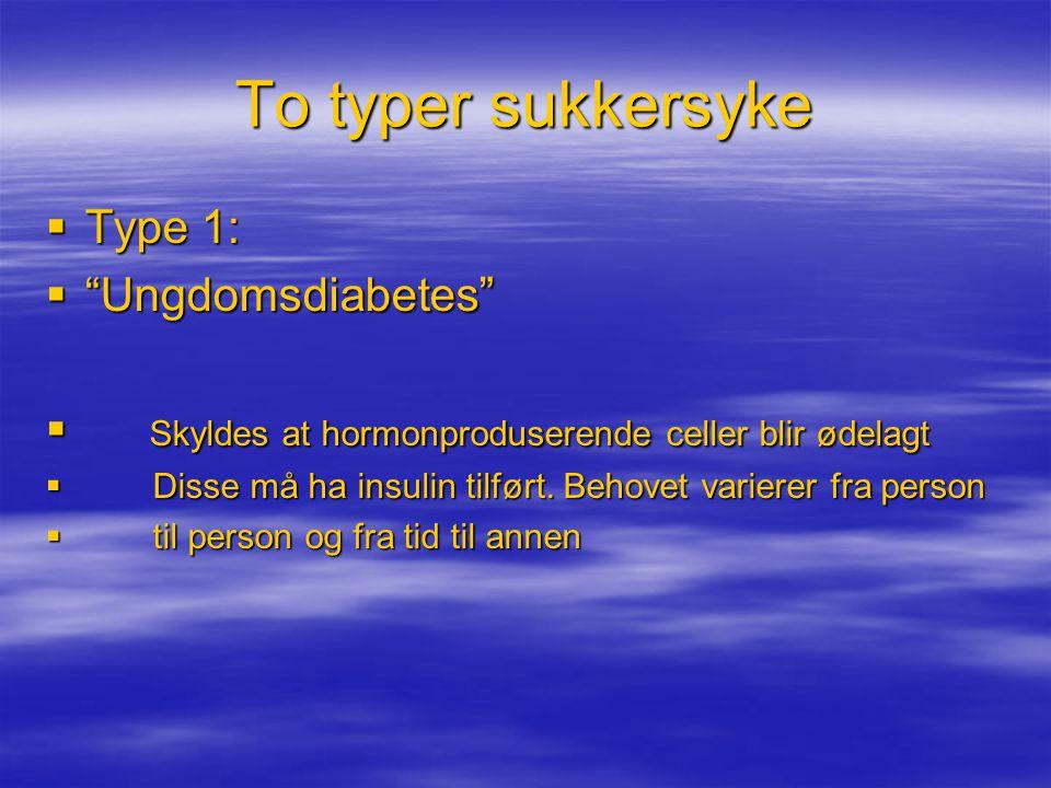 """To typer sukkersyke  Type 1:  """"Ungdomsdiabetes""""  Skyldes at hormonproduserende celler blir ødelagt  Disse må ha insulin tilført. Behovet varierer"""